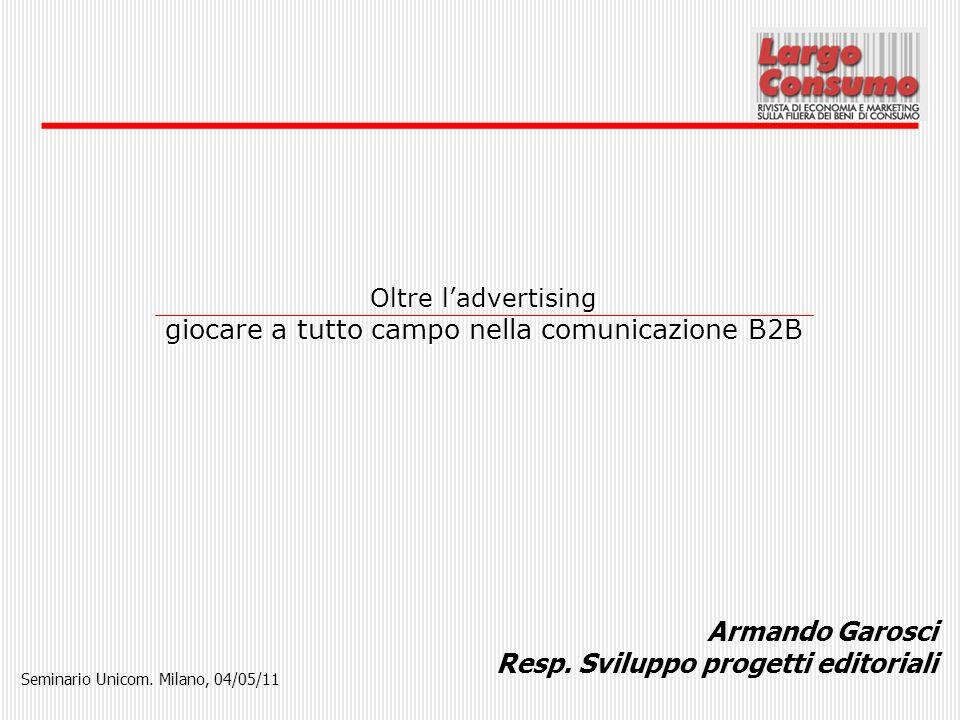 Armando Garosci Resp. Sviluppo progetti editoriali Oltre ladvertising giocare a tutto campo nella comunicazione B2B Seminario Unicom. Milano, 04/05/11
