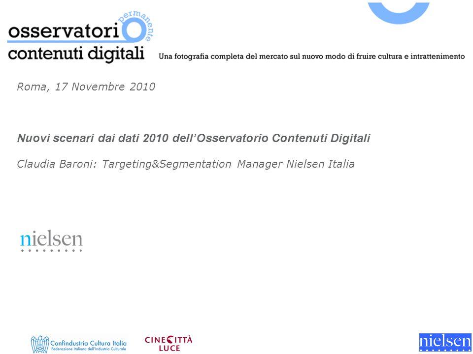 Roma, 17 Novembre 2010 Nuovi scenari dai dati 2010 dellOsservatorio Contenuti Digitali Claudia Baroni: Targeting&Segmentation Manager Nielsen Italia