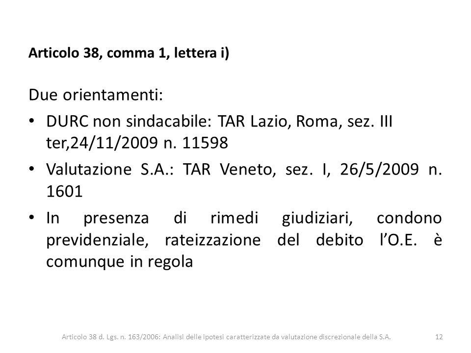 Articolo 38, comma 1, lettera i) Due orientamenti: DURC non sindacabile: TAR Lazio, Roma, sez. III ter,24/11/2009 n. 11598 Valutazione S.A.: TAR Venet
