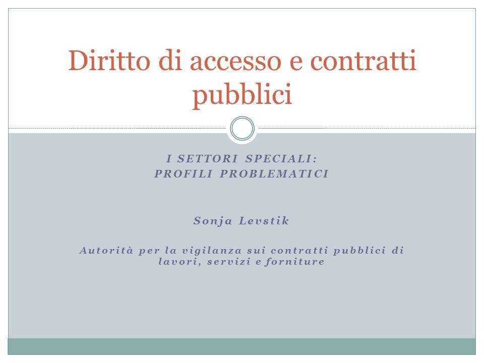 I SETTORI SPECIALI: PROFILI PROBLEMATICI Sonja Levstik Autorità per la vigilanza sui contratti pubblici di lavori, servizi e forniture Diritto di accesso e contratti pubblici