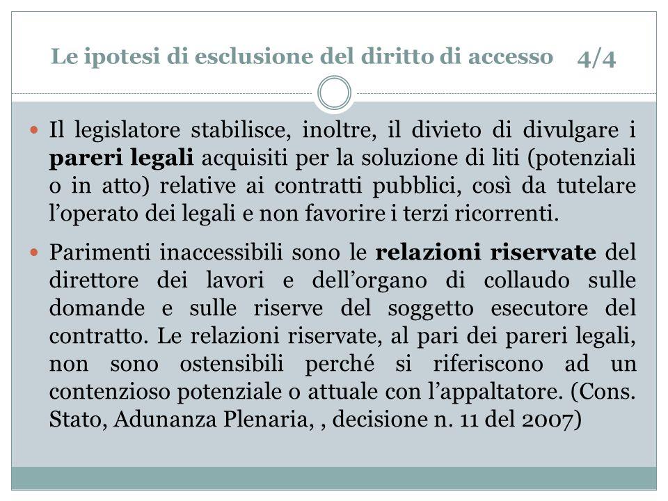 Le ipotesi di esclusione del diritto di accesso 4/4 Il legislatore stabilisce, inoltre, il divieto di divulgare i pareri legali acquisiti per la soluzione di liti (potenziali o in atto) relative ai contratti pubblici, così da tutelare loperato dei legali e non favorire i terzi ricorrenti.