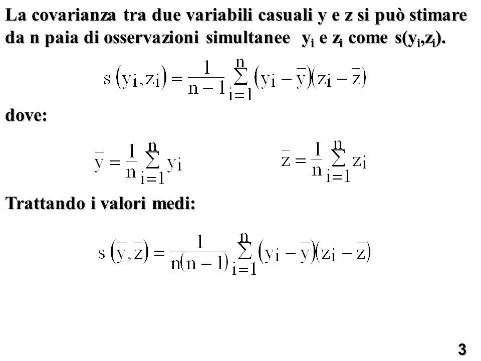 La covarianza tra due variabili casuali y e z si può stimare da n paia di osservazioni simultanee y i e z i come s(y i,z i ). dove: Trattando i valori