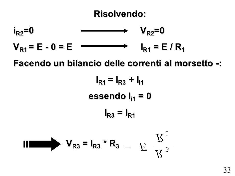 33 Risolvendo: i R2 =0 V R2 =0 V R1 = E - 0 = E I R1 = E / R 1 Facendo un bilancio delle correnti al morsetto -: I R1 = I R3 + I i1 essendo I i1 = 0 I