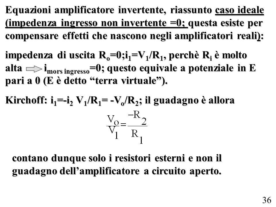 36 Equazioni amplificatore invertente, riassunto caso ideale (impedenza ingresso non invertente =0; questa esiste per compensare effetti che nascono n