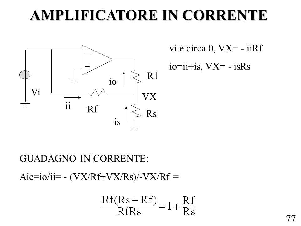 77 AMPLIFICATORE IN CORRENTE R1 Vi Rf Rs ii io is vi è circa 0, VX= - iiRf io=ii+is, VX= - isRs VX GUADAGNO IN CORRENTE: Aic=io/ii= - (VX/Rf+VX/Rs)/-V