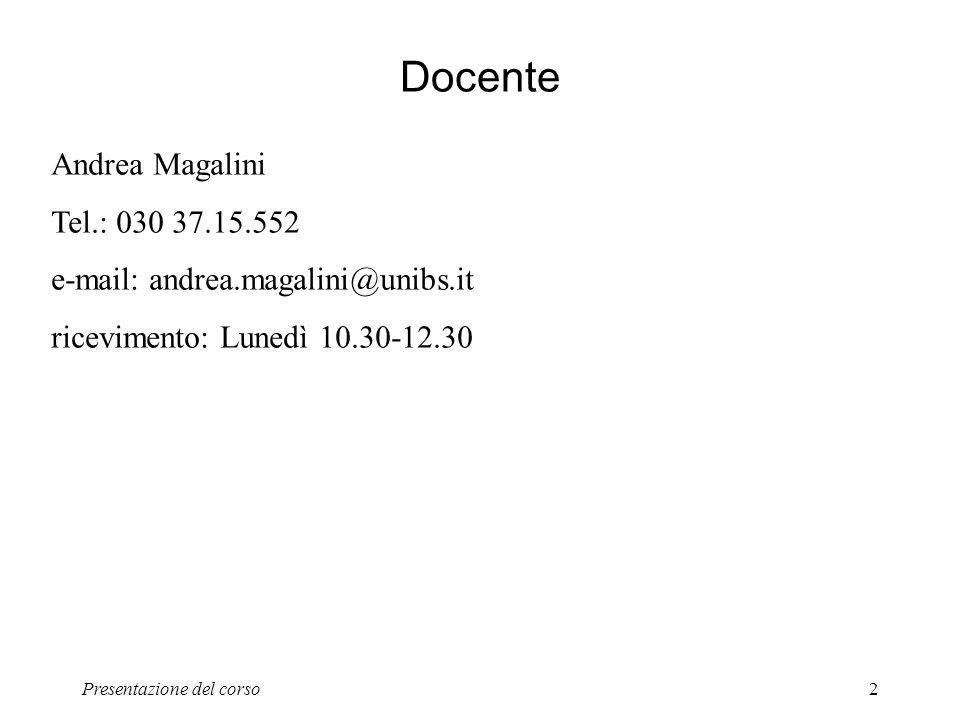 Presentazione del corso2 Docente Andrea Magalini Tel.: 030 37.15.552 e-mail: andrea.magalini@unibs.it ricevimento: Lunedì 10.30-12.30