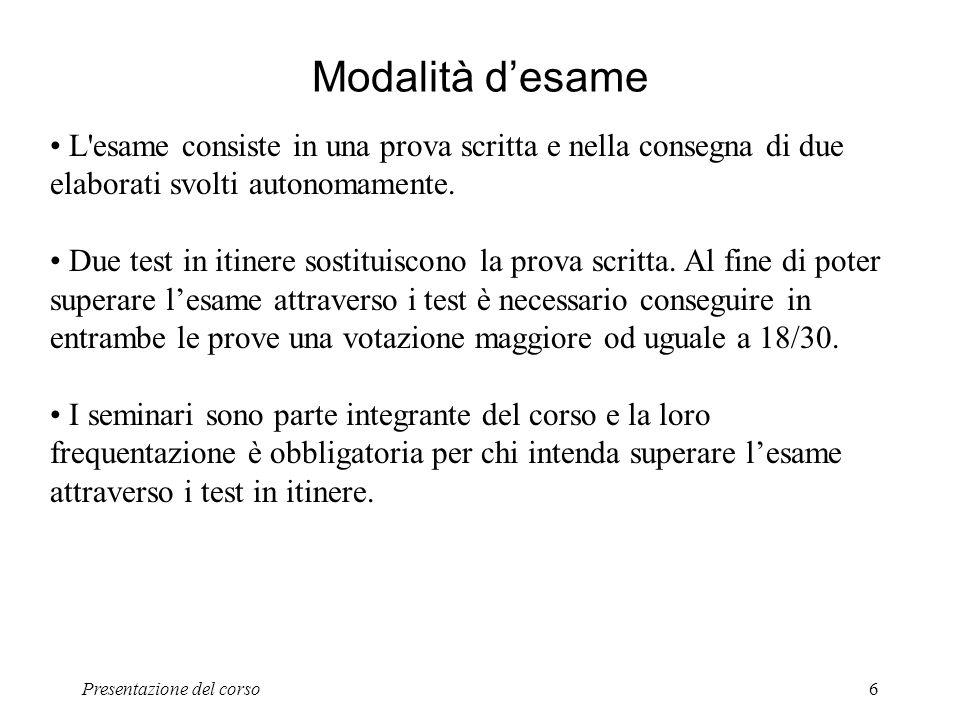 Presentazione del corso6 Modalità desame L'esame consiste in una prova scritta e nella consegna di due elaborati svolti autonomamente. Due test in iti