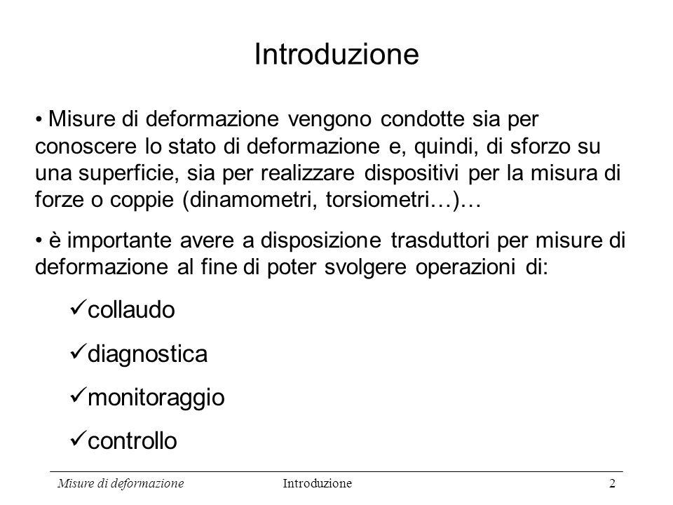 Misure di deformazione2 Introduzione Misure di deformazione vengono condotte sia per conoscere lo stato di deformazione e, quindi, di sforzo su una su