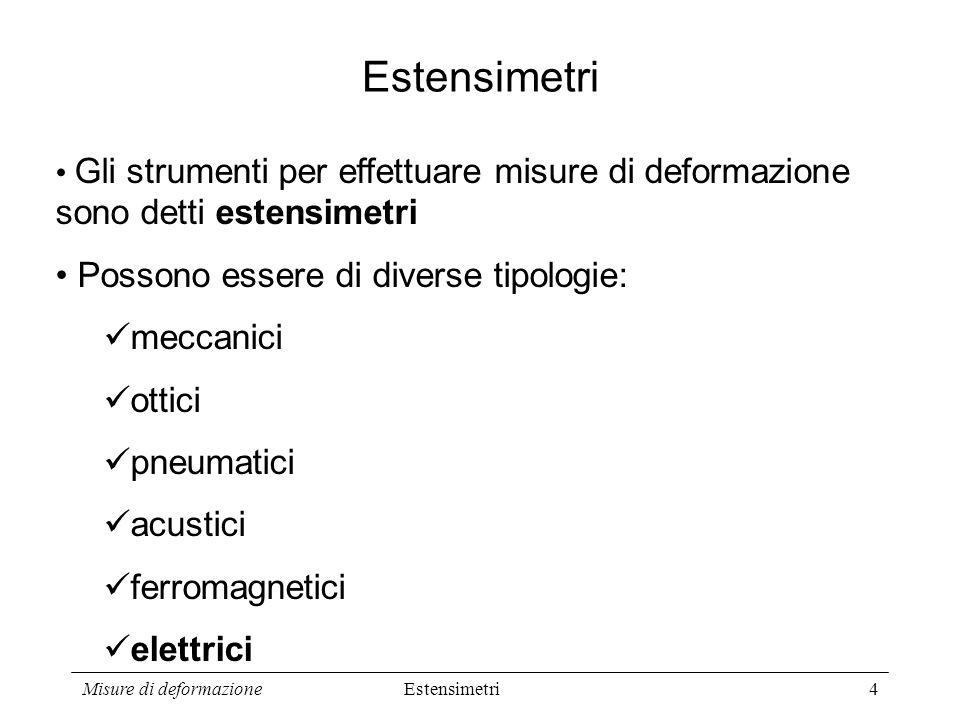 Misure di deformazione4 Estensimetri Gli strumenti per effettuare misure di deformazione sono detti estensimetri Possono essere di diverse tipologie: