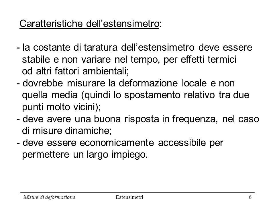 Misure di deformazione6 Estensimetri Caratteristiche dellestensimetro: - la costante di taratura dellestensimetro deve essere stabile e non variare ne