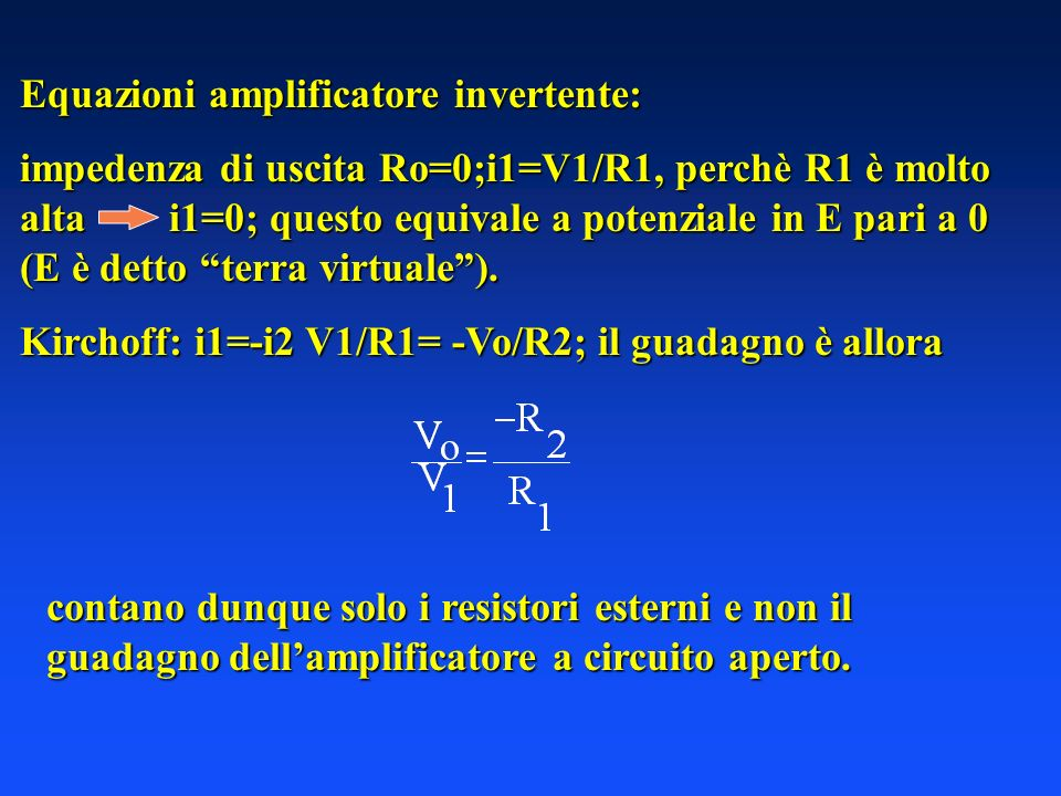 Equazioni amplificatore invertente: impedenza di uscita Ro=0;i1=V1/R1, perchè R1 è molto alta i1=0; questo equivale a potenziale in E pari a 0 (E è detto terra virtuale).