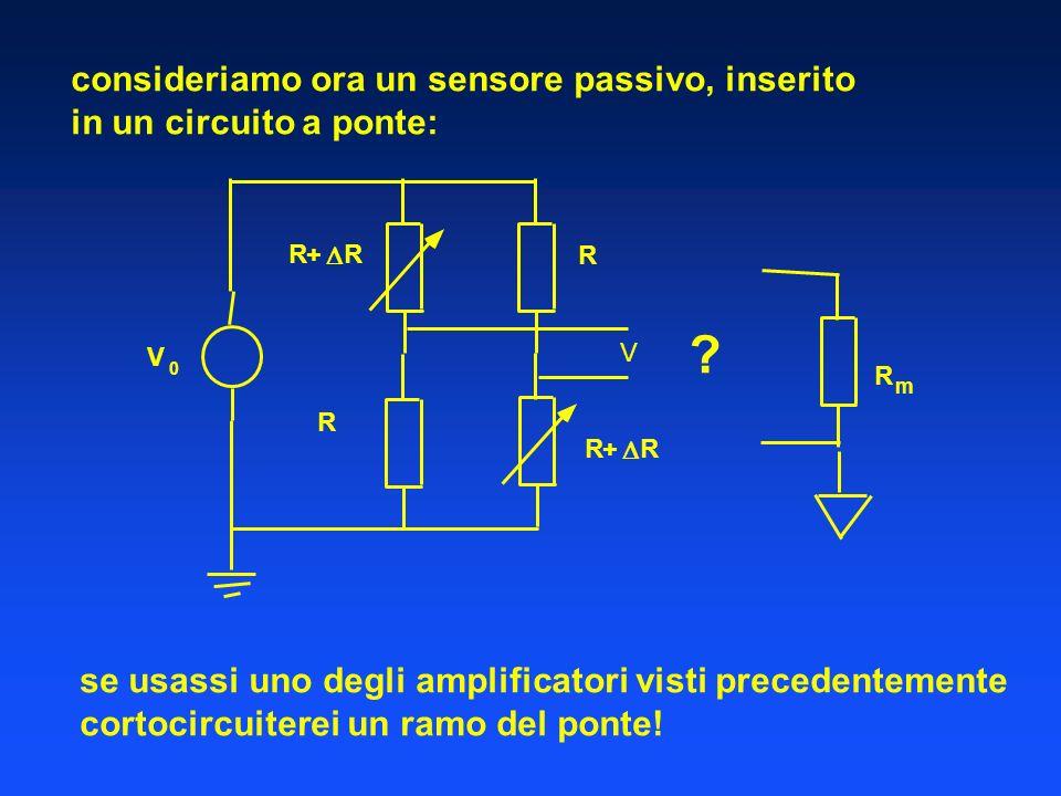 consideriamo ora un sensore passivo, inserito in un circuito a ponte: se usassi uno degli amplificatori visti precedentemente cortocircuiterei un ramo del ponte.