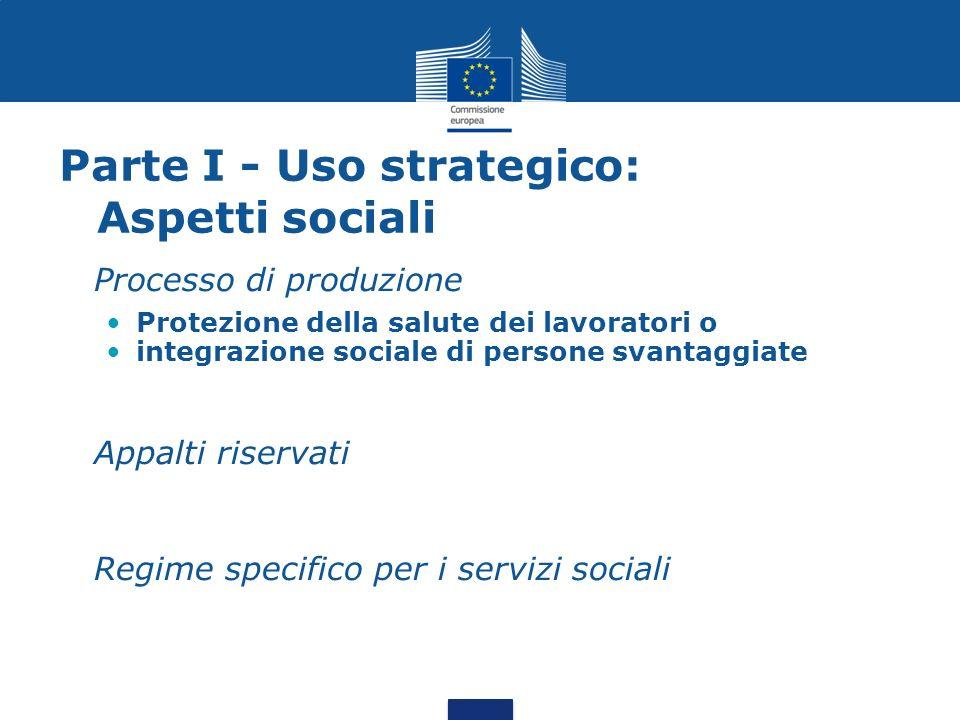 Parte I - Uso strategico: Aspetti sociali Processo di produzione Protezione della salute dei lavoratori o integrazione sociale di persone svantaggiate Appalti riservati Regime specifico per i servizi sociali