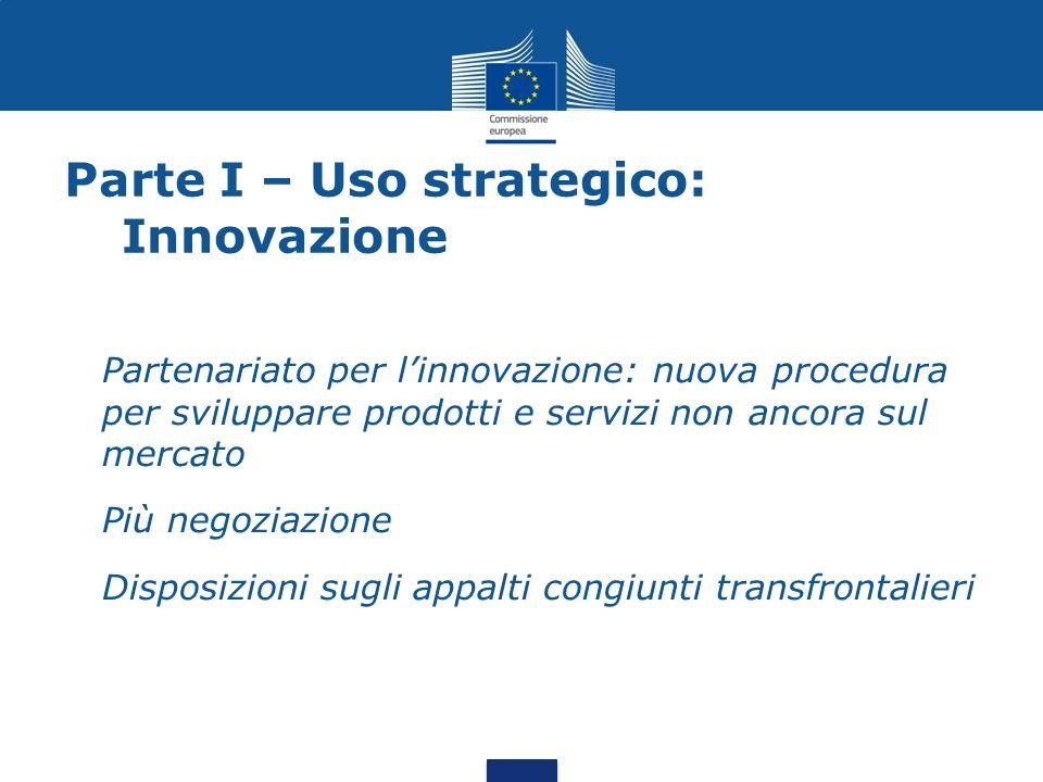 Parte I – Uso strategico: Innovazione Partenariato per linnovazione: nuova procedura per sviluppare prodotti e servizi non ancora sul mercato Più negoziazione Disposizioni sugli appalti congiunti transfrontalieri