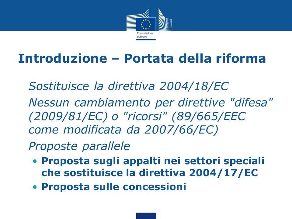 Introduzione – Portata della riforma Sostituisce la direttiva 2004/18/EC Nessun cambiamento per direttive difesa (2009/81/EC) o ricorsi (89/665/EEC come modificata da 2007/66/EC) Proposte parallele Proposta sugli appalti nei settori speciali che sostituisce la direttiva 2004/17/EC Proposta sulle concessioni