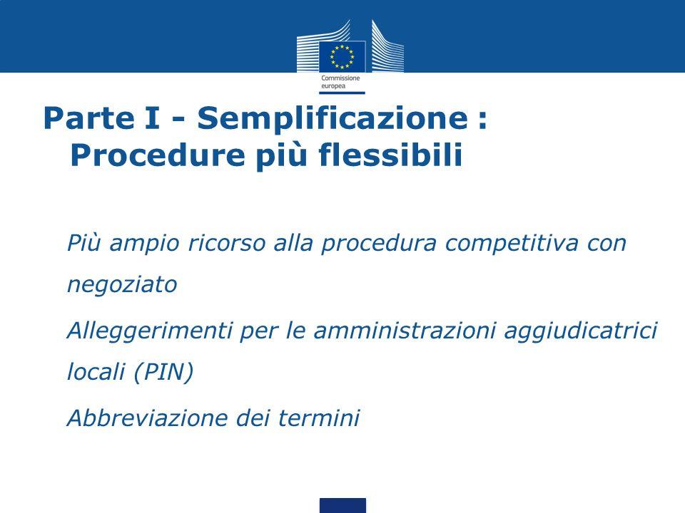 Parte I - Semplificazione : Procedure più flessibili Più ampio ricorso alla procedura competitiva con negoziato Alleggerimenti per le amministrazioni aggiudicatrici locali (PIN) Abbreviazione dei termini