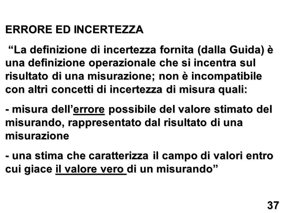 ERRORE ED INCERTEZZA La definizione di incertezza fornita (dalla Guida) è una definizione operazionale che si incentra sul risultato di una misurazion
