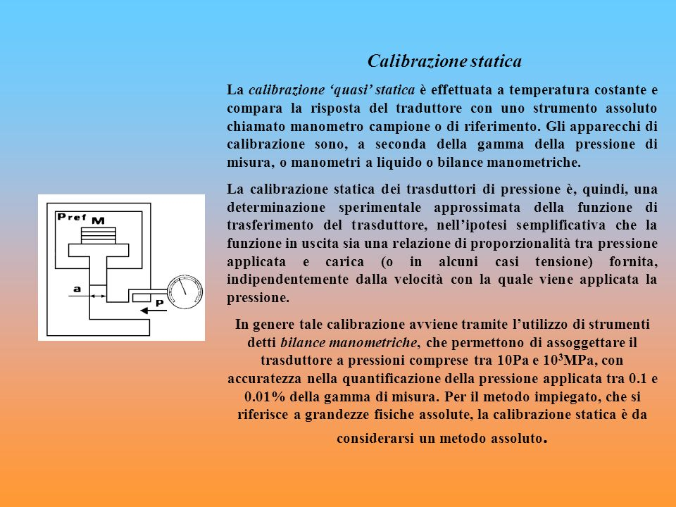 Calibrazione statica La calibrazione quasi statica è effettuata a temperatura costante e compara la risposta del traduttore con uno strumento assoluto