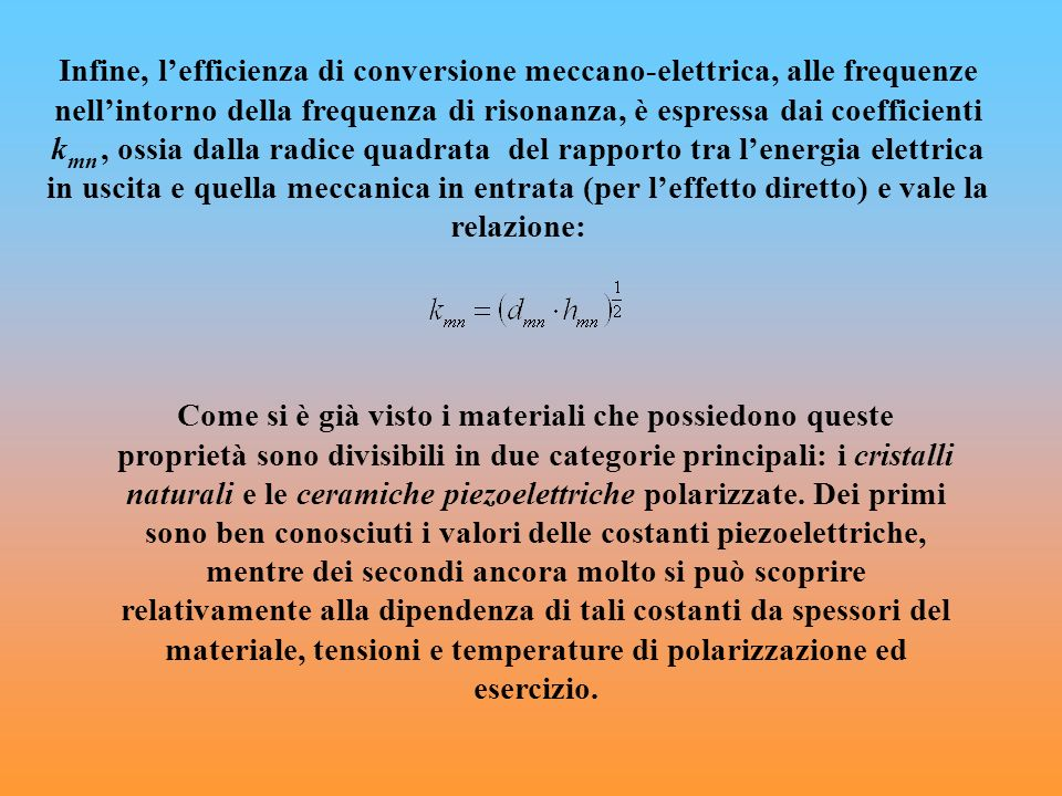Infine, lefficienza di conversione meccano-elettrica, alle frequenze nellintorno della frequenza di risonanza, è espressa dai coefficienti k mn, ossia