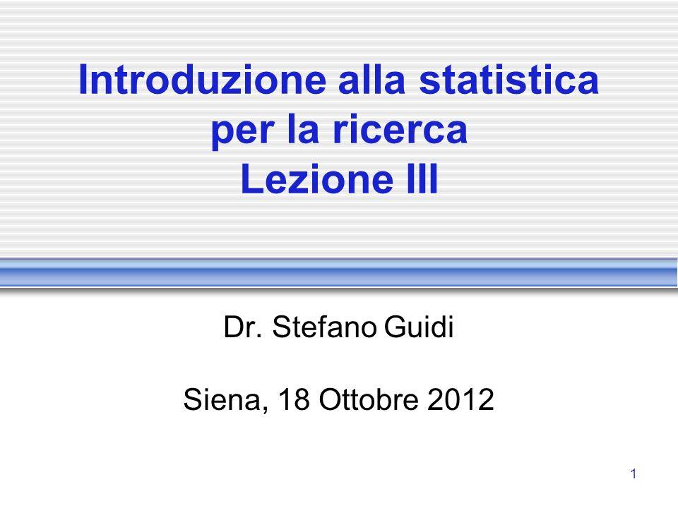 1 Introduzione alla statistica per la ricerca Lezione III Dr. Stefano Guidi Siena, 18 Ottobre 2012