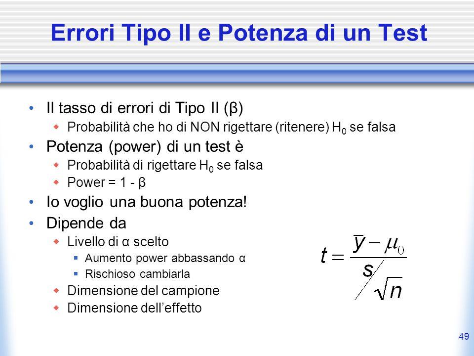 49 Errori Tipo II e Potenza di un Test Il tasso di errori di Tipo II (β) Probabilità che ho di NON rigettare (ritenere) H 0 se falsa Potenza (power) di un test è Probabilità di rigettare H 0 se falsa Power = 1 - β Io voglio una buona potenza.