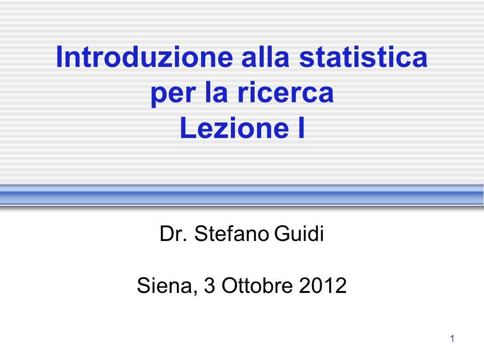 1 Introduzione alla statistica per la ricerca Lezione I Dr. Stefano Guidi Siena, 3 Ottobre 2012