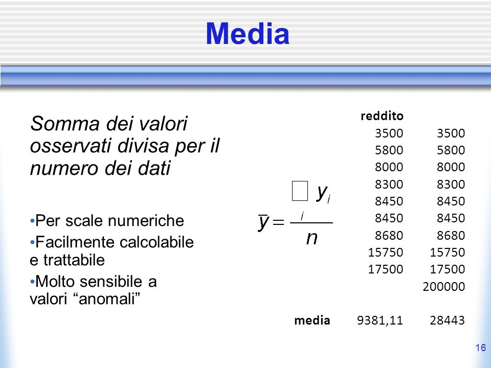 16 Media Somma dei valori osservati divisa per il numero dei dati Per scale numeriche Facilmente calcolabile e trattabile Molto sensibile a valori ano