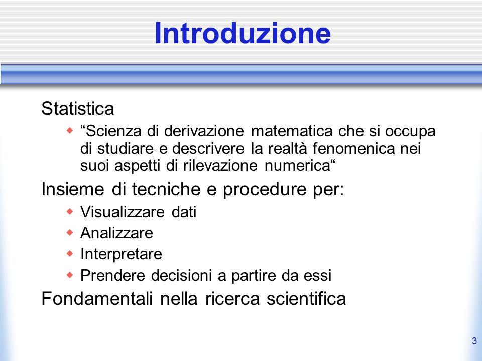 3 Introduzione Statistica Scienza di derivazione matematica che si occupa di studiare e descrivere la realtà fenomenica nei suoi aspetti di rilevazion