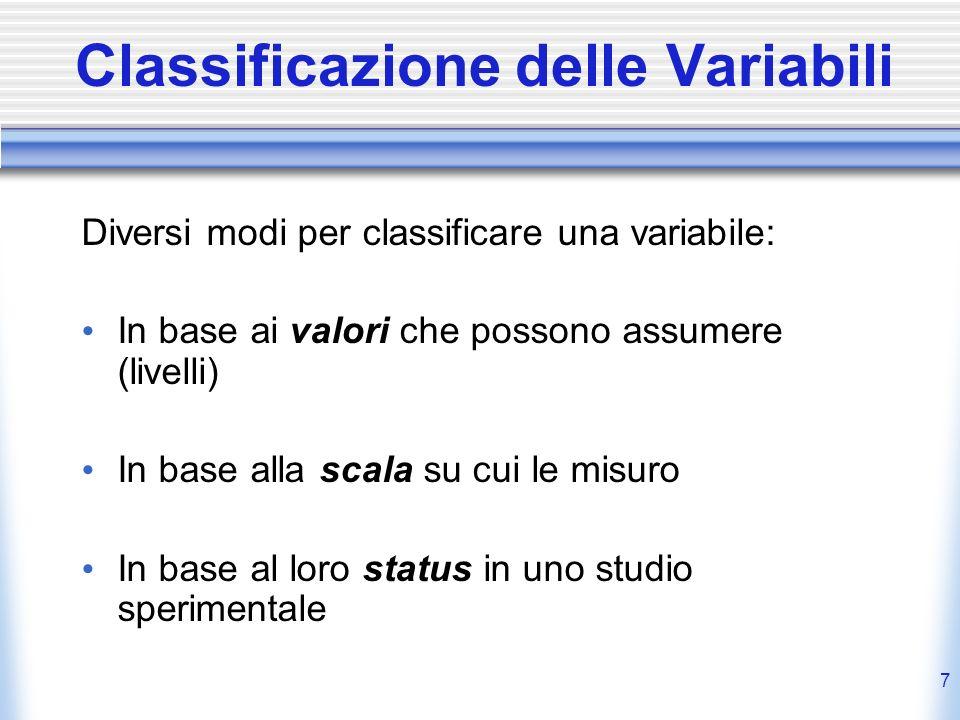 7 Classificazione delle Variabili Diversi modi per classificare una variabile: In base ai valori che possono assumere (livelli) In base alla scala su
