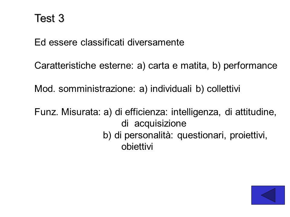 Test 3 Ed essere classificati diversamente Caratteristiche esterne: a) carta e matita, b) performance Mod. somministrazione: a) individuali b) collett