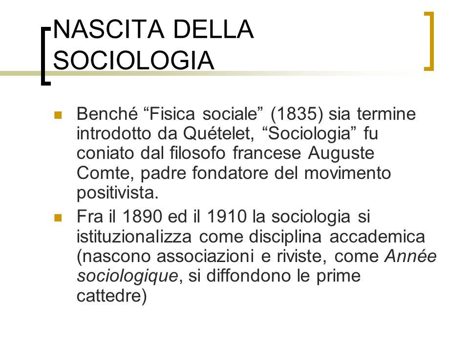 NASCITA DELLA SOCIOLOGIA Benché Fisica sociale (1835) sia termine introdotto da Quételet, Sociologia fu coniato dal filosofo francese Auguste Comte, p