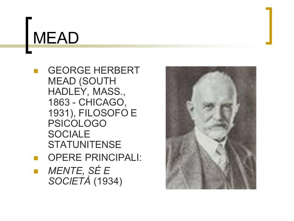 MEAD GEORGE HERBERT MEAD (SOUTH HADLEY, MASS., 1863 - CHICAGO, 1931), FILOSOFO E PSICOLOGO SOCIALE STATUNITENSE OPERE PRINCIPALI: MENTE, SÉ E SOCIETÀ