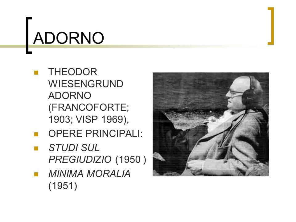 ADORNO THEODOR WIESENGRUND ADORNO (FRANCOFORTE; 1903; VISP 1969), OPERE PRINCIPALI: STUDI SUL PREGIUDIZIO (1950 ) MINIMA MORALIA (1951)