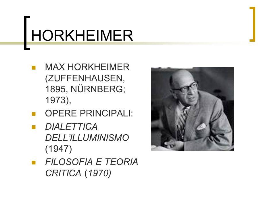 HORKHEIMER MAX HORKHEIMER (ZUFFENHAUSEN, 1895, NÜRNBERG; 1973), OPERE PRINCIPALI: DIALETTICA DELLILLUMINISMO (1947) FILOSOFIA E TEORIA CRITICA (1970)