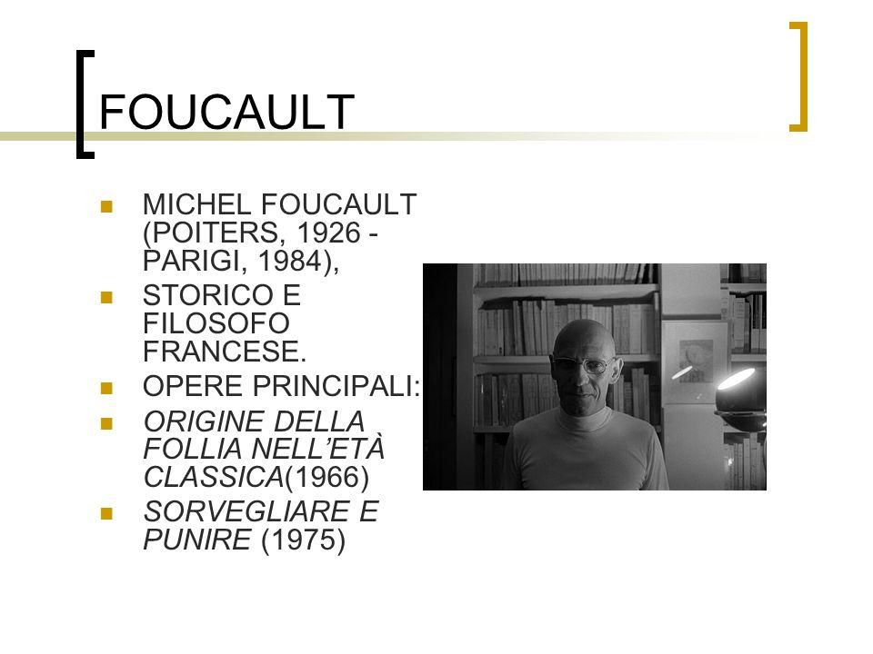 FOUCAULT MICHEL FOUCAULT (POITERS, 1926 - PARIGI, 1984), STORICO E FILOSOFO FRANCESE. OPERE PRINCIPALI: ORIGINE DELLA FOLLIA NELLETÀ CLASSICA(1966) SO