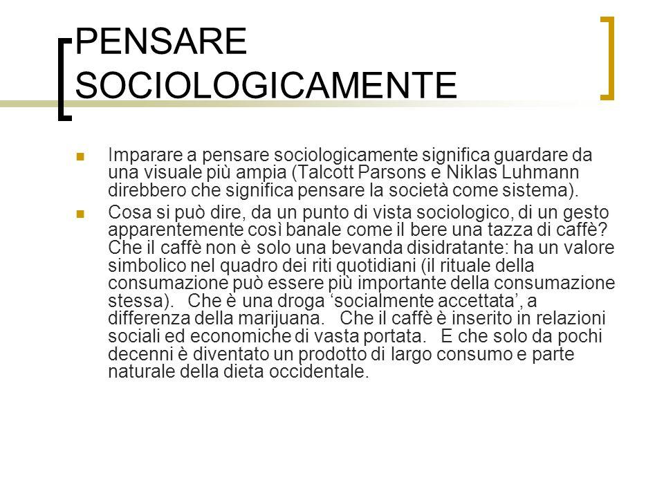 PENSARE SOCIOLOGICAMENTE Imparare a pensare sociologicamente significa guardare da una visuale più ampia (Talcott Parsons e Niklas Luhmann direbbero c
