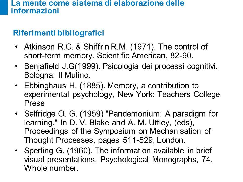 La mente come sistema di elaborazione delle informazioni Riferimenti bibliografici Atkinson R.C. & Shiffrin R.M. (1971). The control of short-term mem