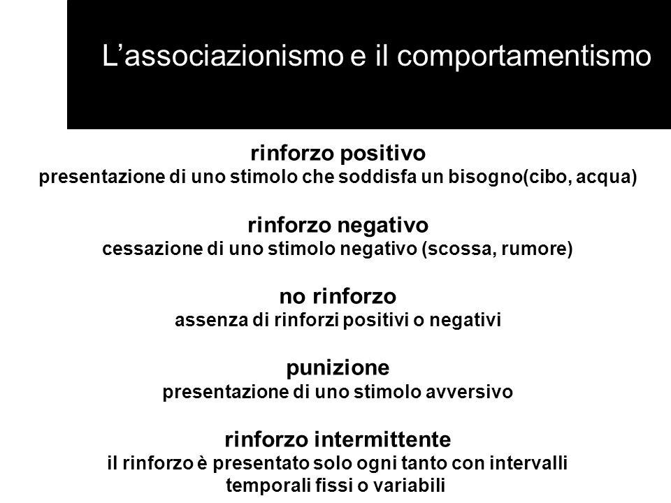 Lassociazionismo e il comportamentismo rinforzo positivo presentazione di uno stimolo che soddisfa un bisogno(cibo, acqua) rinforzo negativo cessazion