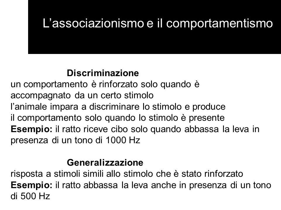 Lassociazionismo e il comportamentismo Discriminazione un comportamento è rinforzato solo quando è accompagnato da un certo stimolo lanimale impara a