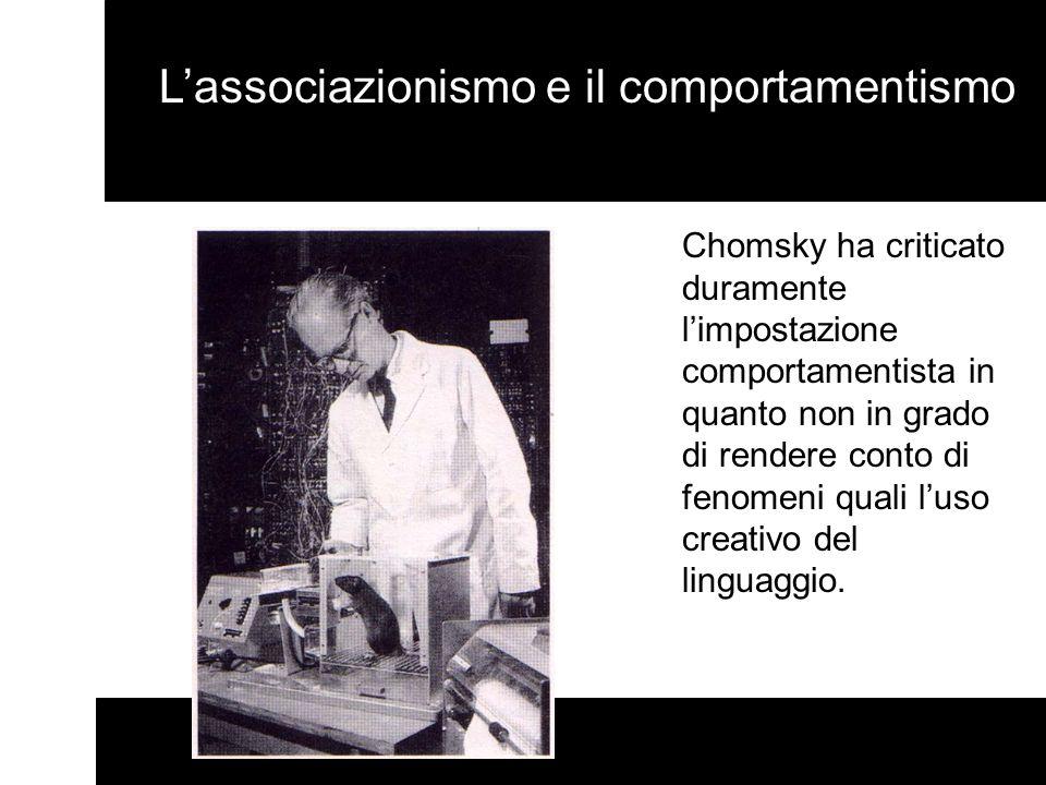 Lassociazionismo e il comportamentismo Chomsky ha criticato duramente limpostazione comportamentista in quanto non in grado di rendere conto di fenome