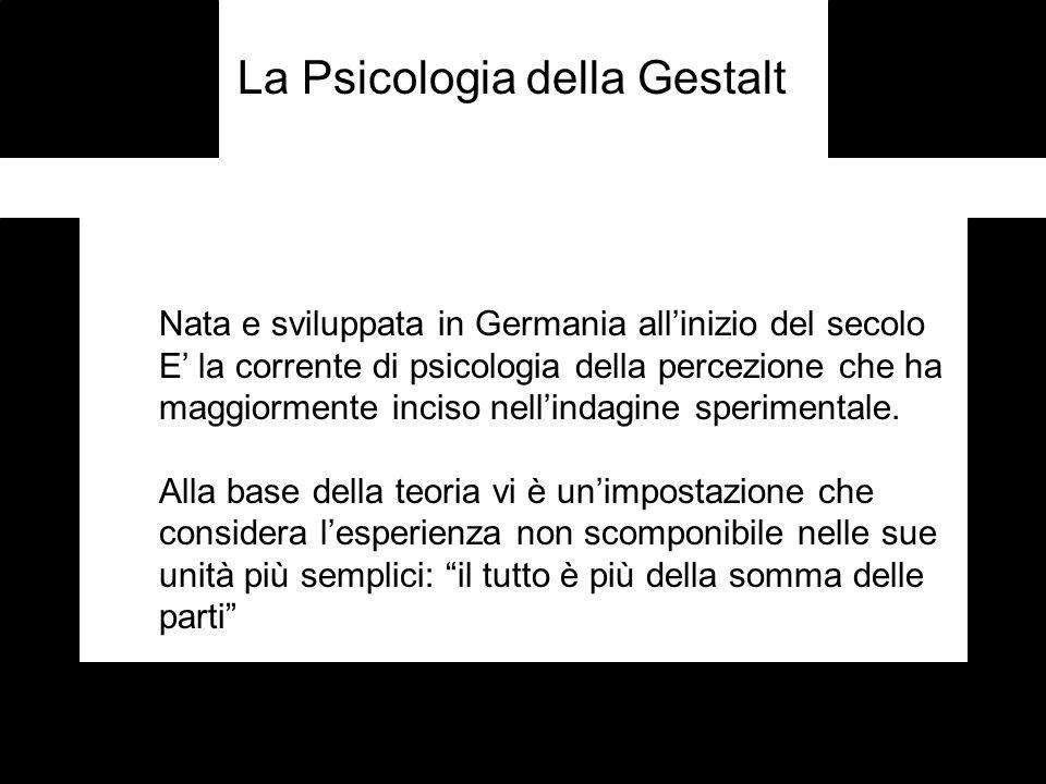 La Psicologia della Gestalt Nata e sviluppata in Germania allinizio del secolo E la corrente di psicologia della percezione che ha maggiormente inciso