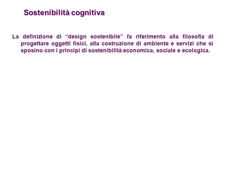 Sostenibilità cognitiva La definizione di design sostenibile fa riferimento alla filosofia di progettare oggetti fisici, alla costruzione di ambiente