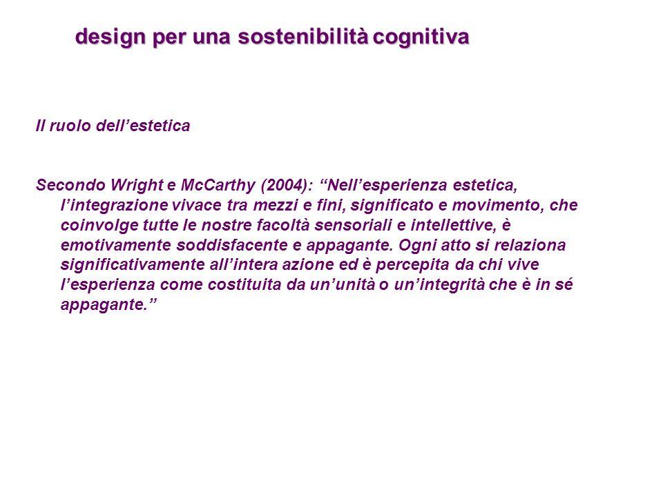 design per una sostenibilità cognitiva design per una sostenibilità cognitiva Il ruolo dellestetica Secondo Wright e McCarthy (2004): Nellesperienza e