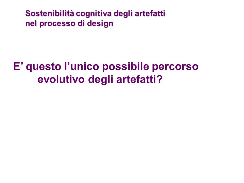 Sostenibilità cognitiva degli artefatti nel processo di design E questo lunico possibile percorso evolutivo degli artefatti?