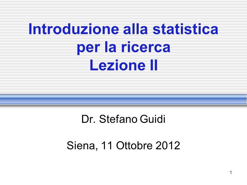 1 Introduzione alla statistica per la ricerca Lezione II Dr. Stefano Guidi Siena, 11 Ottobre 2012