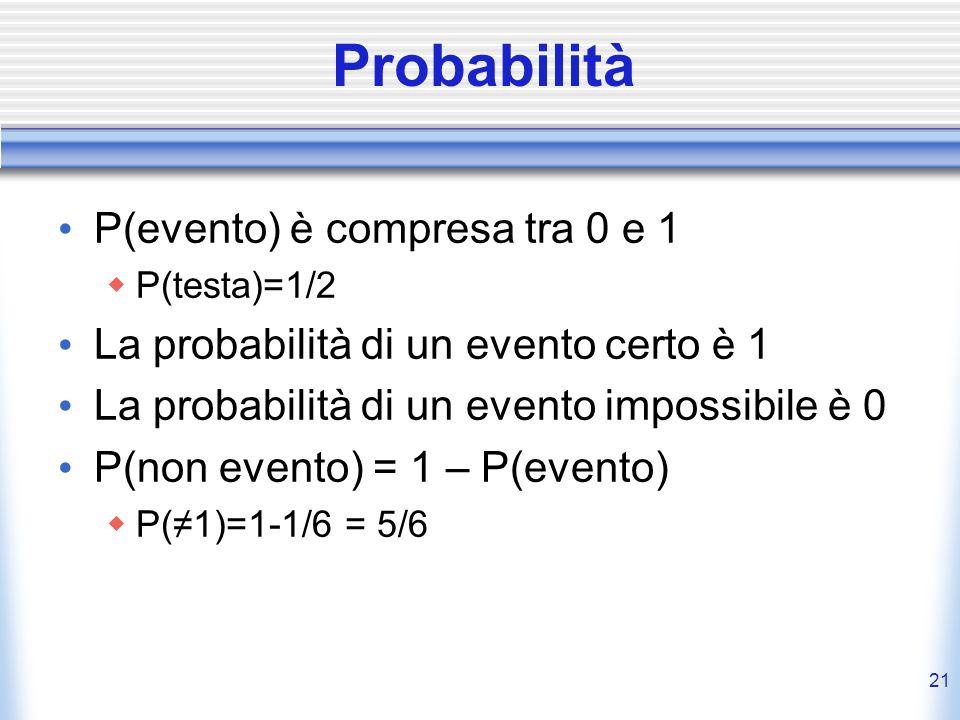 Probabilità P(evento) è compresa tra 0 e 1 P(testa)=1/2 La probabilità di un evento certo è 1 La probabilità di un evento impossibile è 0 P(non evento