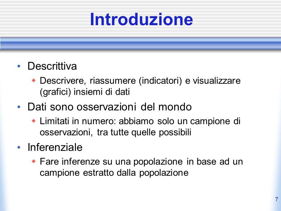 7 Introduzione Descrittiva Descrivere, riassumere (indicatori) e visualizzare (grafici) insiemi di dati Dati sono osservazioni del mondo Limitati in n