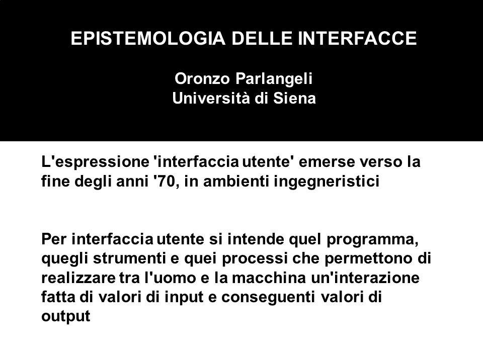 EPISTEMOLOGIA DELLE INTERFACCE Oronzo Parlangeli Università di Siena L'espressione 'interfaccia utente' emerse verso la fine degli anni '70, in ambien