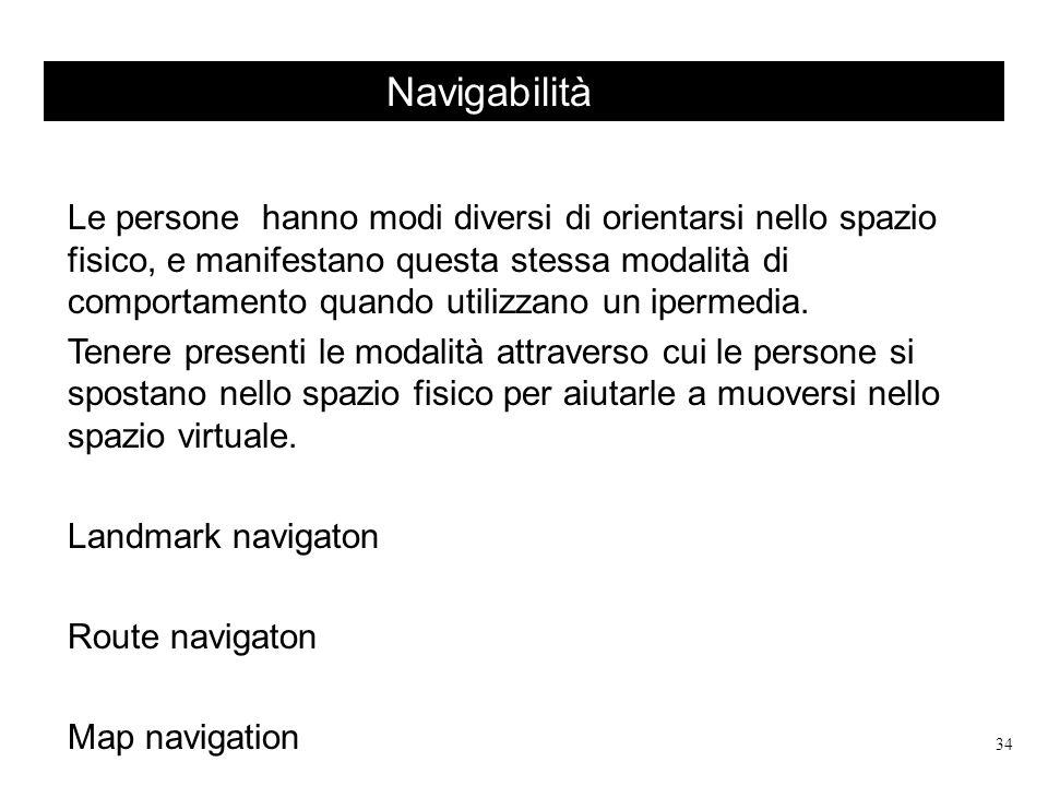 Navigabilità Le persone hanno modi diversi di orientarsi nello spazio fisico, e manifestano questa stessa modalità di comportamento quando utilizzano un ipermedia.