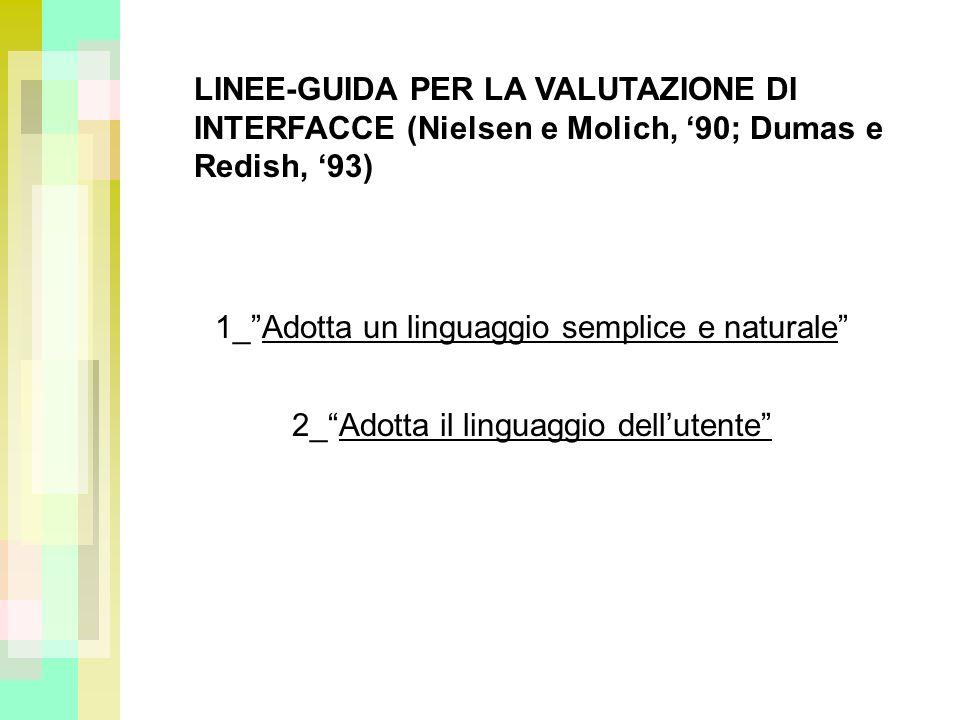 LINEE-GUIDA PER LA VALUTAZIONE DI INTERFACCE (Nielsen e Molich, 90; Dumas e Redish, 93) 1_Adotta un linguaggio semplice e naturale 2_Adotta il linguaggio dellutente